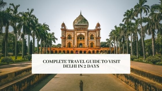 complete travel guide to visit Delhi in 2 days